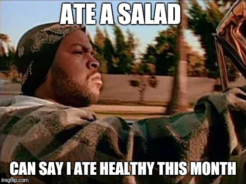 ice cube | ATE A SALAD CAN SAY I ATE HEALTHY THIS MONTH | image tagged in ice cube | made w/ Imgflip meme maker