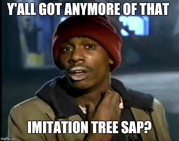 Y'all Got Any More Of That Meme | Y'ALL GOT ANYMORE OF THAT IMITATION TREE SAP? | image tagged in memes,y'all got any more of that | made w/ Imgflip meme maker