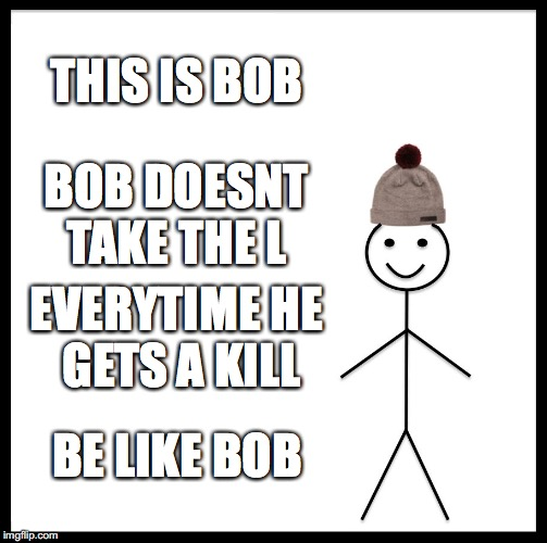 Be Like Bill Meme | THIS IS BOB BOB DOESNT TAKE THE L EVERYTIME HE GETS A KILL BE LIKE BOB | image tagged in memes,be like bill | made w/ Imgflip meme maker