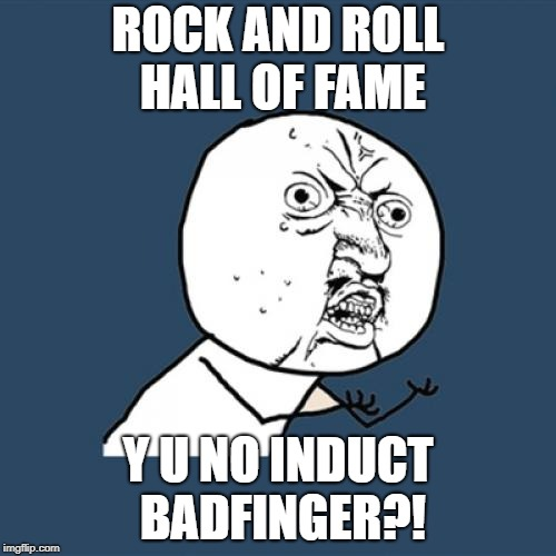 Y U No Meme | ROCK AND ROLL HALL OF FAME Y U NO INDUCT BADFINGER?! | image tagged in memes,y u no | made w/ Imgflip meme maker