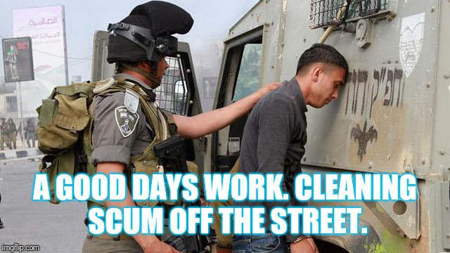 A GOOD DAYS WORK. CLEANING SCUM OFF THE STREET. | made w/ Imgflip meme maker