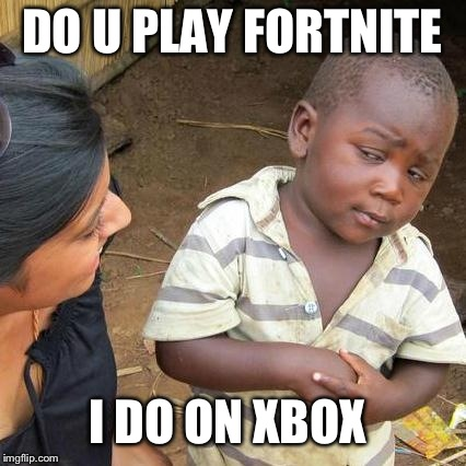 Third World Skeptical Kid Meme | DO U PLAY FORTNITE I DO ON XBOX | image tagged in memes,third world skeptical kid | made w/ Imgflip meme maker