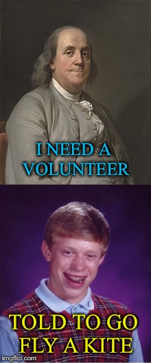 Weather looks stormy. | I NEED A VOLUNTEER TOLD TO GO FLY A KITE | image tagged in bad luck brian,benjamin franklin,funny,memes | made w/ Imgflip meme maker