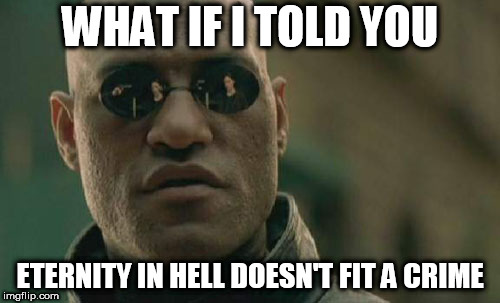 Matrix Morpheus Meme | WHAT IF I TOLD YOU ETERNITY IN HELL DOESN'T FIT A CRIME | image tagged in memes,matrix morpheus,hell,punishment,damnation,crime | made w/ Imgflip meme maker