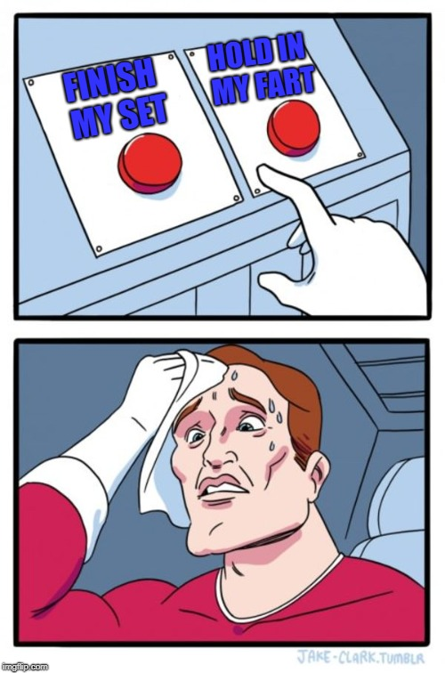 The Hard Choice | FINISH MY SET HOLD IN MY FART | image tagged in gym memes | made w/ Imgflip meme maker