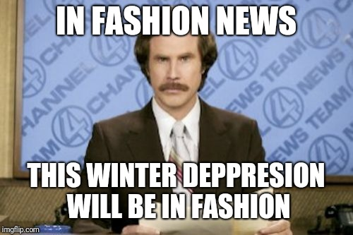 Ron Burgundy Meme | IN FASHION NEWS THIS WINTER DEPPRESION WILL BE IN FASHION | image tagged in memes,ron burgundy | made w/ Imgflip meme maker