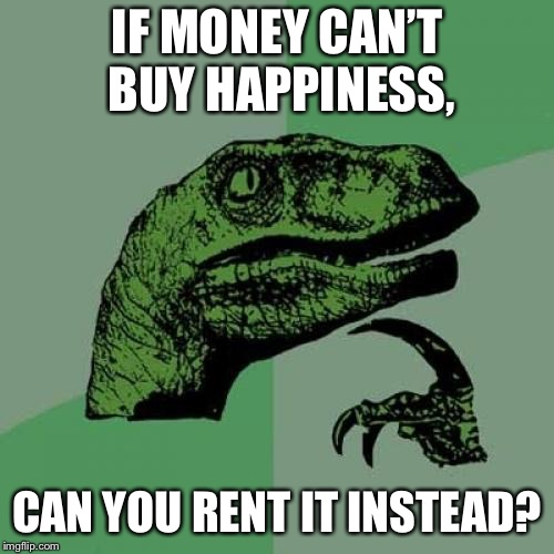 Philosoraptor Meme | IF MONEY CAN'T BUY HAPPINESS, CAN YOU RENT IT INSTEAD? | image tagged in memes,philosoraptor | made w/ Imgflip meme maker