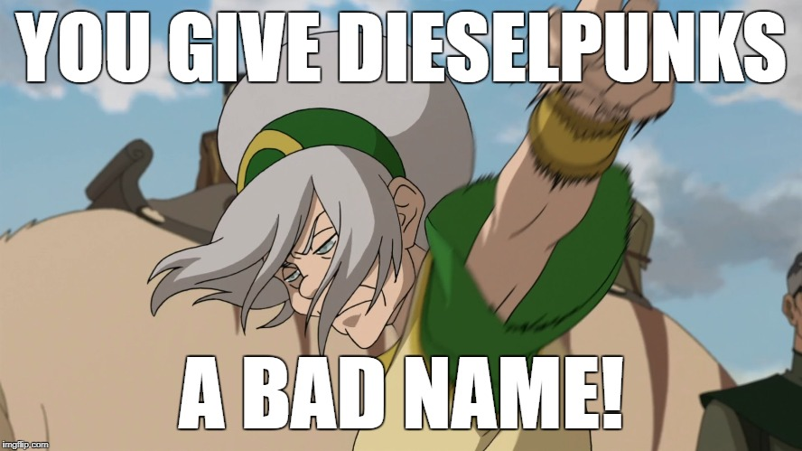 """You give dieselpunks a bad name!"" 