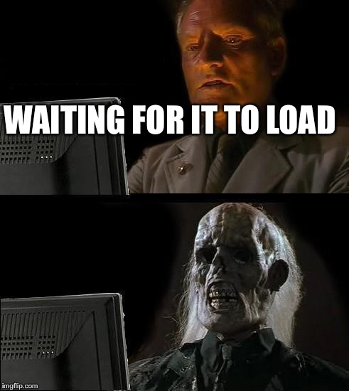 Ill Just Wait Here Meme | WAITING FOR IT TO LOAD | image tagged in memes,ill just wait here | made w/ Imgflip meme maker