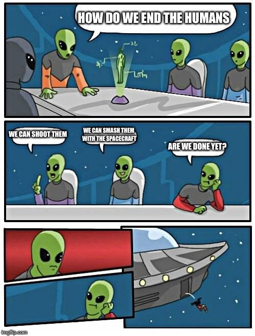 Alien Meeting Suggestion Meme | HOW DO WE END THE HUMANS WE CAN SHOOT THEM WE CAN SMASH THEM WITH THE SPACECRAFT ARE WE DONE YET? | image tagged in memes,alien meeting suggestion | made w/ Imgflip meme maker