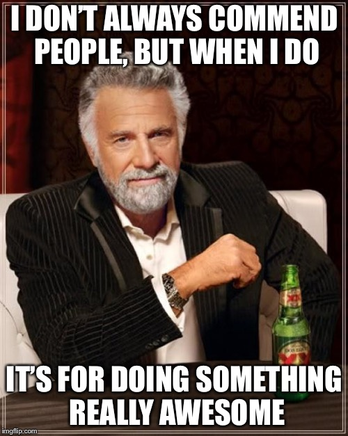 When you and your teammate carry like crazy together | I DON'T ALWAYS COMMEND PEOPLE, BUT WHEN I DO IT'S FOR DOING SOMETHING REALLY AWESOME | image tagged in memes,the most interesting man in the world | made w/ Imgflip meme maker