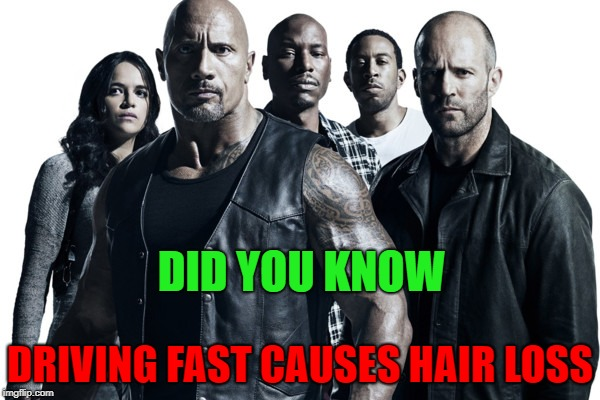fast and hairless | DID YOU KNOW DRIVING FAST CAUSES HAIR LOSS | image tagged in fast and furious,hairless | made w/ Imgflip meme maker