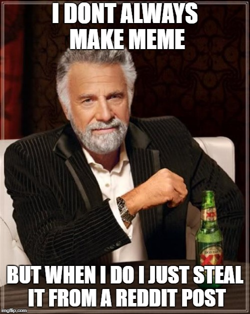 i make meme   | I DONT ALWAYS MAKE MEME BUT WHEN I DO I JUST STEAL IT FROM A REDDIT POST | image tagged in memes,the most interesting man in the world,steal,meme | made w/ Imgflip meme maker