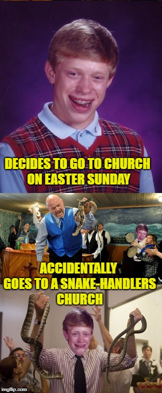 BLB at Church | DECIDES TO GO TO CHURCH ON EASTER SUNDAY ACCIDENTALLY GOES TO A SNAKE-HANDLERS CHURCH | image tagged in funny memes,bad luck brian,happy easter,snakes,religion | made w/ Imgflip meme maker