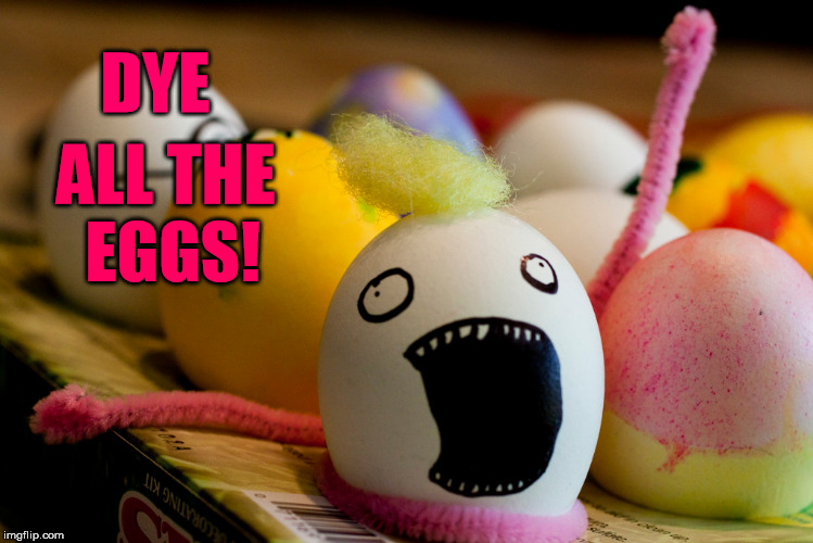 Easter eggs | DYE ALL THE EGGS! | image tagged in easter eggs,happy easter,x all the y,meme,funny | made w/ Imgflip meme maker