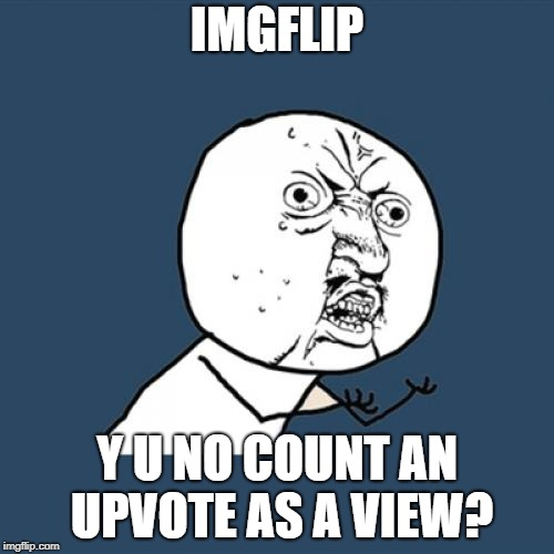 Right? I can upvote a meme without going to it's page. | IMGFLIP Y U NO COUNT AN UPVOTE AS A VIEW? | image tagged in memes,y u no,imgflip | made w/ Imgflip meme maker