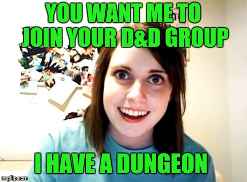 Overly Attached Girlfriend Meme | YOU WANT ME TO JOIN YOUR D&D GROUP I HAVE A DUNGEON | image tagged in memes,overly attached girlfriend | made w/ Imgflip meme maker