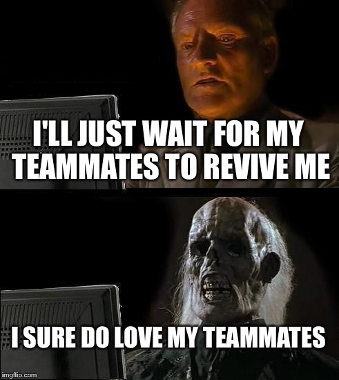 Playing with squad | I'LL JUST WAIT FOR MY TEAMMATES TO REVIVE ME I SURE DO LOVE MY TEAMMATES | image tagged in memes,ill just wait here | made w/ Imgflip meme maker