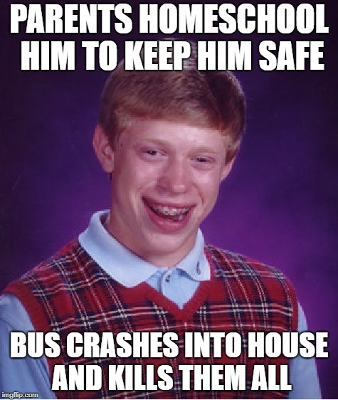 Bad Luck Brian Meme | PARENTS HOMESCHOOL HIM TO KEEP HIM SAFE BUS CRASHES INTO HOUSE AND KILLS THEM ALL | image tagged in memes,bad luck brian | made w/ Imgflip meme maker