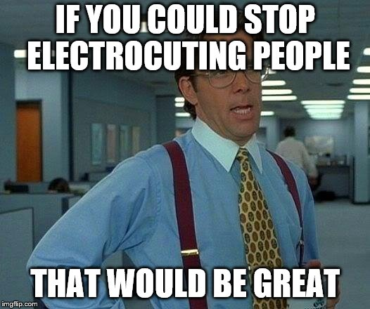 That Would Be Great Meme | IF YOU COULD STOP ELECTROCUTING PEOPLE THAT WOULD BE GREAT | image tagged in memes,that would be great | made w/ Imgflip meme maker