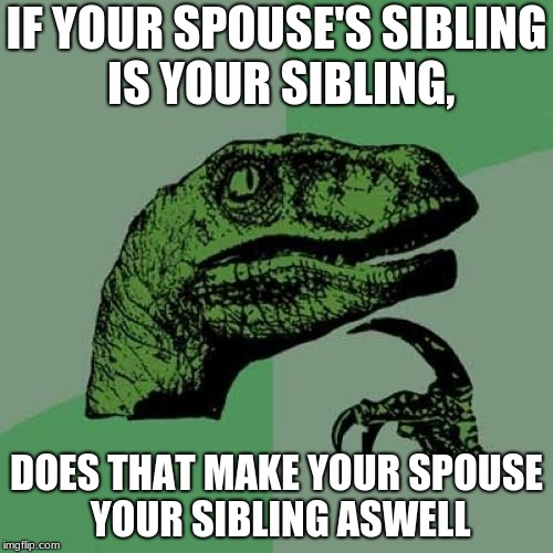 Philosoraptor Meme | IF YOUR SPOUSE'S SIBLING IS YOUR SIBLING, DOES THAT MAKE YOUR SPOUSE YOUR SIBLING ASWELL | image tagged in memes,philosoraptor | made w/ Imgflip meme maker