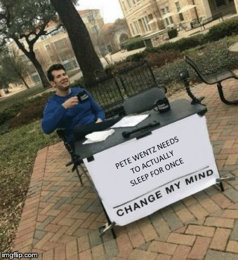 Change my mind | PETE WENTZ NEEDS TO ACTUALLY SLEEP FOR ONCE | image tagged in change my mind | made w/ Imgflip meme maker