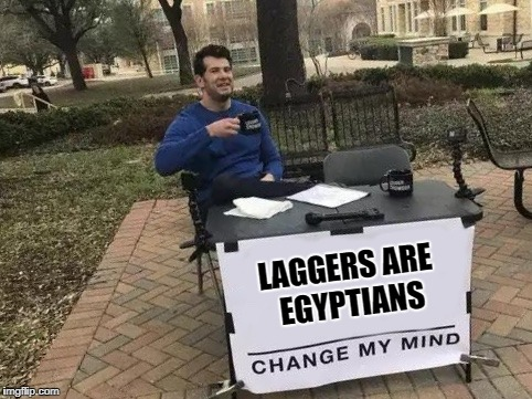 Change My Mind | LAGGERS ARE EGYPTIANS | image tagged in change my mind | made w/ Imgflip meme maker
