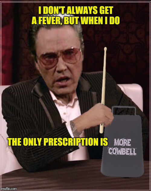 Bad Photoshop Sunday presents:  Don't Fear The Cowbell | I DON'T ALWAYS GET A FEVER, BUT WHEN I DO THE ONLY PRESCRIPTION IS | image tagged in bad photoshop sunday,more cowbell,christopher walken | made w/ Imgflip meme maker