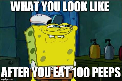 Dont You Squidward Meme | WHAT YOU LOOK LIKE AFTER YOU EAT 100 PEEPS | image tagged in memes,dont you squidward | made w/ Imgflip meme maker