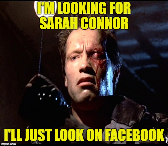 I'M LOOKING FOR SARAH CONNOR I'LL JUST LOOK ON FACEBOOK | made w/ Imgflip meme maker