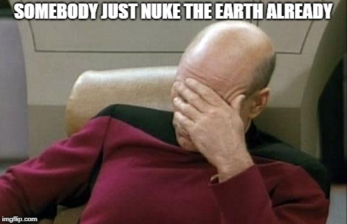 Captain Picard Facepalm Meme | SOMEBODY JUST NUKE THE EARTH ALREADY | image tagged in memes,captain picard facepalm | made w/ Imgflip meme maker