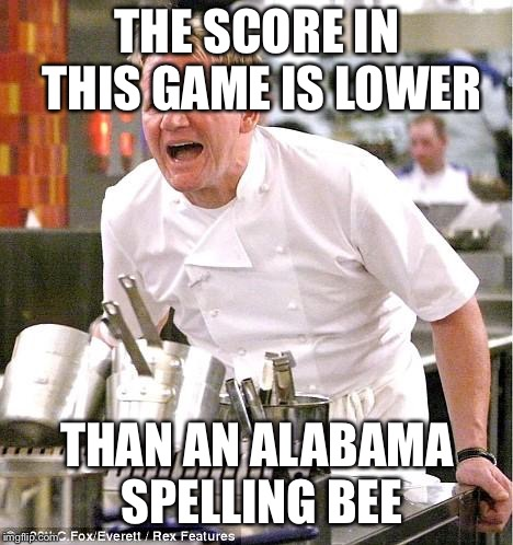 Chef Gordon Ramsay Meme | THE SCORE IN THIS GAME IS LOWER THAN AN ALABAMA SPELLING BEE | image tagged in memes,chef gordon ramsay,basketball,michigan,defense | made w/ Imgflip meme maker