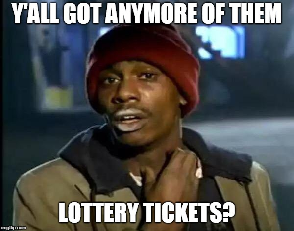 Y'all Got Any More Of That Meme | Y'ALL GOT ANYMORE OF THEM LOTTERY TICKETS? | image tagged in memes,y'all got any more of that | made w/ Imgflip meme maker