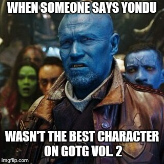 WHEN SOMEONE SAYS YONDU WASN'T THE BEST CHARACTER ON GOTG VOL. 2 | image tagged in yondu wth | made w/ Imgflip meme maker
