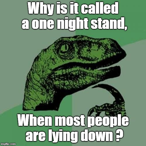 Philosoraptor Meme | Why is it called a one night stand, When most people are lying down ? | image tagged in memes,philosoraptor | made w/ Imgflip meme maker