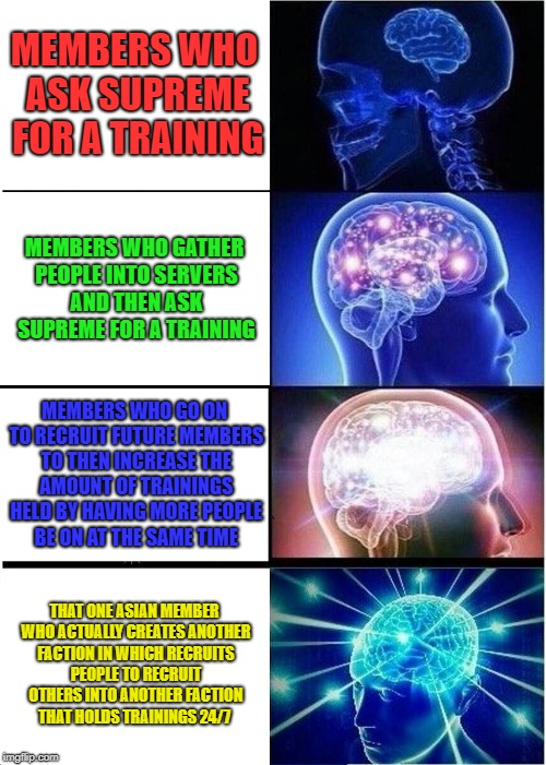 Expanding Brain |  MEMBERS WHO ASK SUPREME FOR A TRAINING; MEMBERS WHO GATHER PEOPLE INTO SERVERS AND THEN ASK SUPREME FOR A TRAINING; MEMBERS WHO GO ON TO RECRUIT FUTURE MEMBERS TO THEN INCREASE THE AMOUNT OF TRAININGS HELD BY HAVING MORE PEOPLE BE ON AT THE SAME TIME; THAT ONE ASIAN MEMBER WHO ACTUALLY CREATES ANOTHER FACTION IN WHICH RECRUITS PEOPLE TO RECRUIT OTHERS INTO ANOTHER FACTION THAT HOLDS TRAININGS 24/7 | image tagged in memes,expanding brain | made w/ Imgflip meme maker