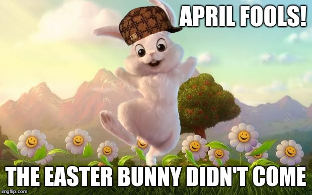 April fools is the same day as easter, parents time to take advantage  | APRIL FOOLS! THE EASTER BUNNY DIDN'T COME | image tagged in easter-bunny defense,scumbag,memes,easter,happy easter | made w/ Imgflip meme maker