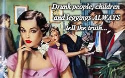The truth... | Drunk people, children and leggings ALWAYS tell the truth... | image tagged in people,children,leggings,drunk,always | made w/ Imgflip meme maker