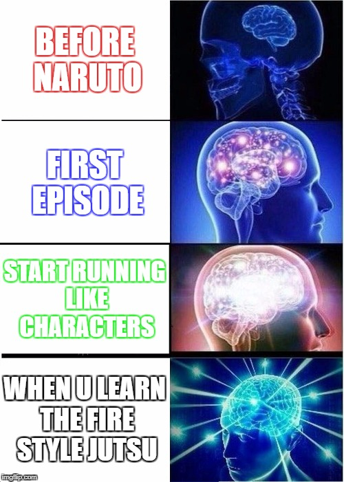 Expanding Brain Meme | BEFORE NARUTO FIRST EPISODE START RUNNING LIKE CHARACTERS WHEN U LEARN THE FIRE STYLE JUTSU | image tagged in memes,expanding brain | made w/ Imgflip meme maker
