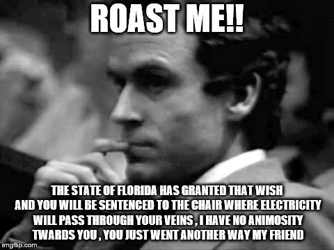 ROAST ME!! THE STATE OF FLORIDA HAS GRANTED THAT WISH AND YOU WILL BE SENTENCED TO THE CHAIR WHERE ELECTRICITY WILL PASS THROUGH YOUR VEINS  | image tagged in thoughtful ted bundy | made w/ Imgflip meme maker