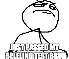 Fk Yeah | JUST PASSED MY  SPLELING TEST BRUH | image tagged in memes,fk yeah | made w/ Imgflip meme maker