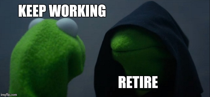 Evil Kermit Meme | KEEP WORKING RETIRE | image tagged in memes,evil kermit | made w/ Imgflip meme maker