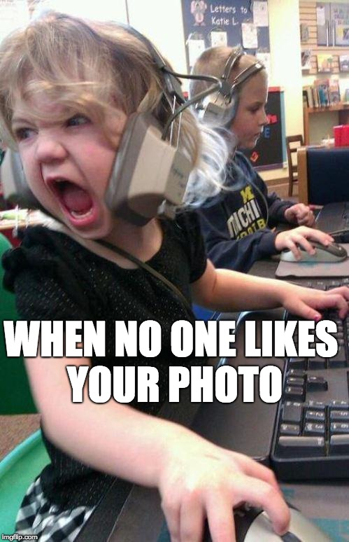 angry little girl gamer | WHEN NO ONE LIKES YOUR PHOTO | image tagged in angry little girl gamer | made w/ Imgflip meme maker