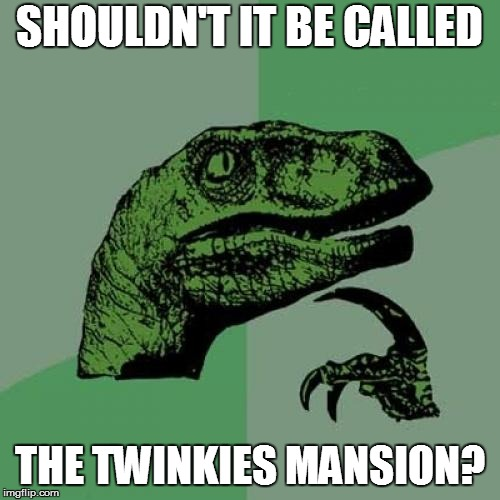 Philosoraptor Meme | SHOULDN'T IT BE CALLED THE TWINKIES MANSION? | image tagged in memes,philosoraptor | made w/ Imgflip meme maker
