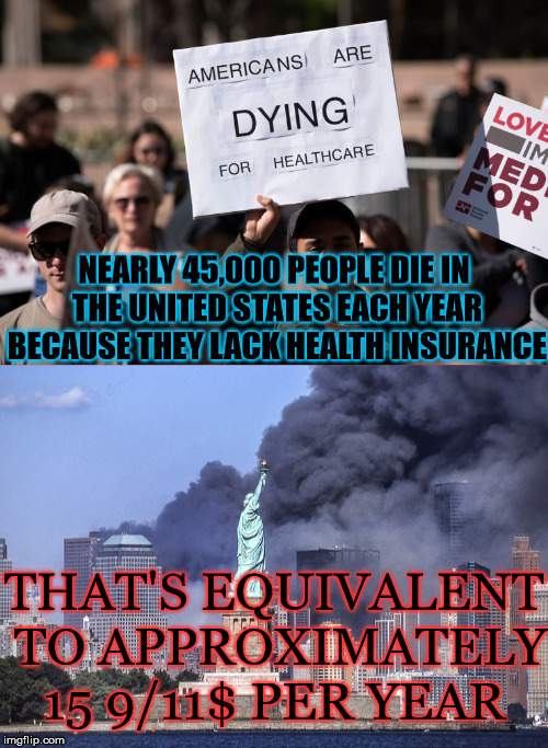 Further Perspective | NEARLY 45,000 PEOPLE DIE IN THE UNITED STATES EACH YEAR BECAUSE THEY LACK HEALTH INSURANCE THAT'S EQUIVALENT TO APPROXIMATELY 15 9/11$ PER Y | image tagged in 9/11,health insurance,health care,medicare for all,die | made w/ Imgflip meme maker
