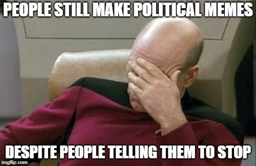 Captain Picard Facepalm Meme | PEOPLE STILL MAKE POLITICAL MEMES DESPITE PEOPLE TELLING THEM TO STOP | image tagged in memes,captain picard facepalm | made w/ Imgflip meme maker