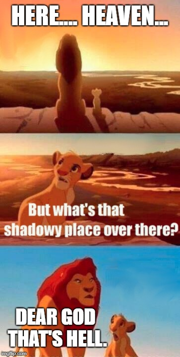 Simba Shadowy Place | HERE.... HEAVEN... DEAR GOD THAT'S HELL. | image tagged in memes,simba shadowy place | made w/ Imgflip meme maker
