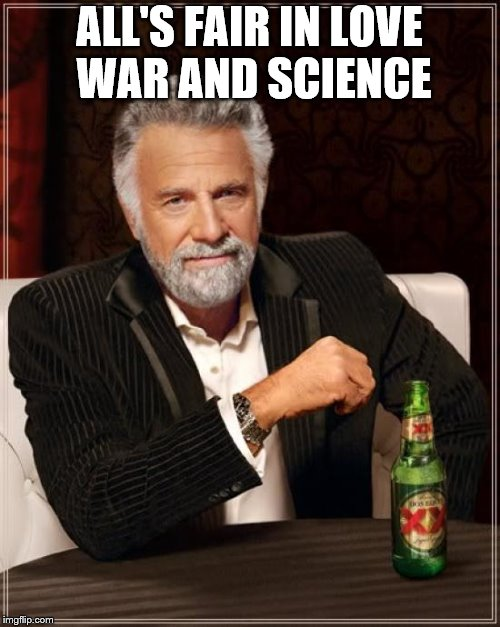 The Most Interesting Man In The World Meme | ALL'S FAIR IN LOVE WAR AND SCIENCE | image tagged in memes,the most interesting man in the world | made w/ Imgflip meme maker
