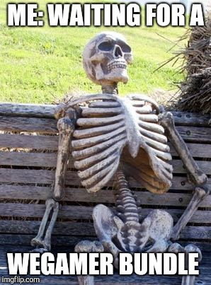 Waiting Skeleton Meme | ME: WAITING FOR A WEGAMER BUNDLE | image tagged in memes,waiting skeleton | made w/ Imgflip meme maker
