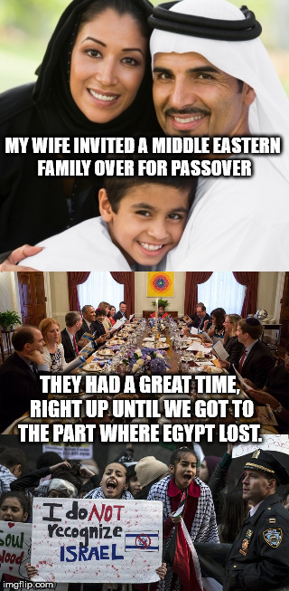 This Really Happened... #HappyPassover | MY WIFE INVITED A MIDDLE EASTERN FAMILY OVER FOR PASSOVER THEY HAD A GREAT TIME, RIGHT UP UNTIL WE GOT TO THE PART WHERE EGYPT LOST. | image tagged in passover,seder,dinner,neighbors,best intentions | made w/ Imgflip meme maker